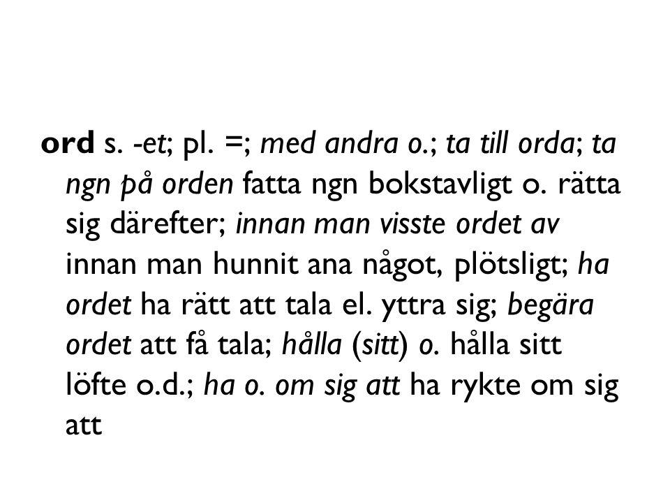 ord s. -et; pl. =; med andra o.; ta till orda; ta ngn på orden fatta ngn bokstavligt o.