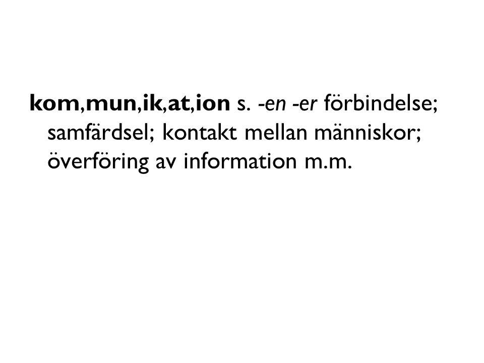 kom,mun,ik,at,ion s. -en -er förbindelse; samfärdsel; kontakt mellan människor; överföring av information m.m.