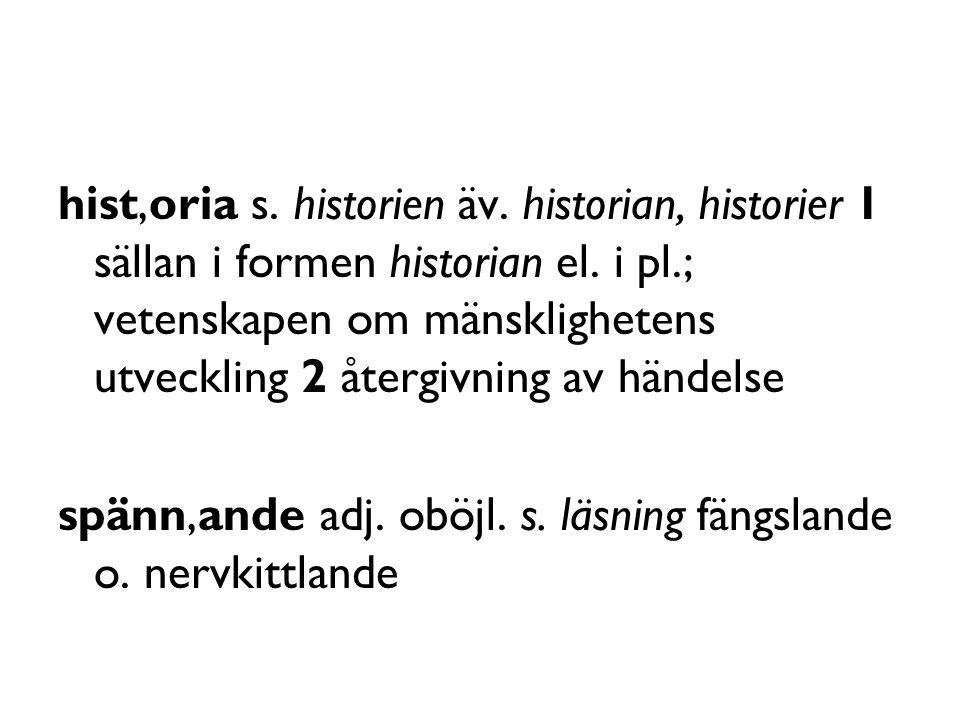 hist,oria s. historien äv. historian, historier 1 sällan i formen historian el. i pl.; vetenskapen om mänsklighetens utveckling 2 återgivning av hände