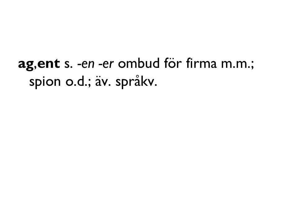 ag,ent s. -en -er ombud för firma m.m.; spion o.d.; äv. språkv.