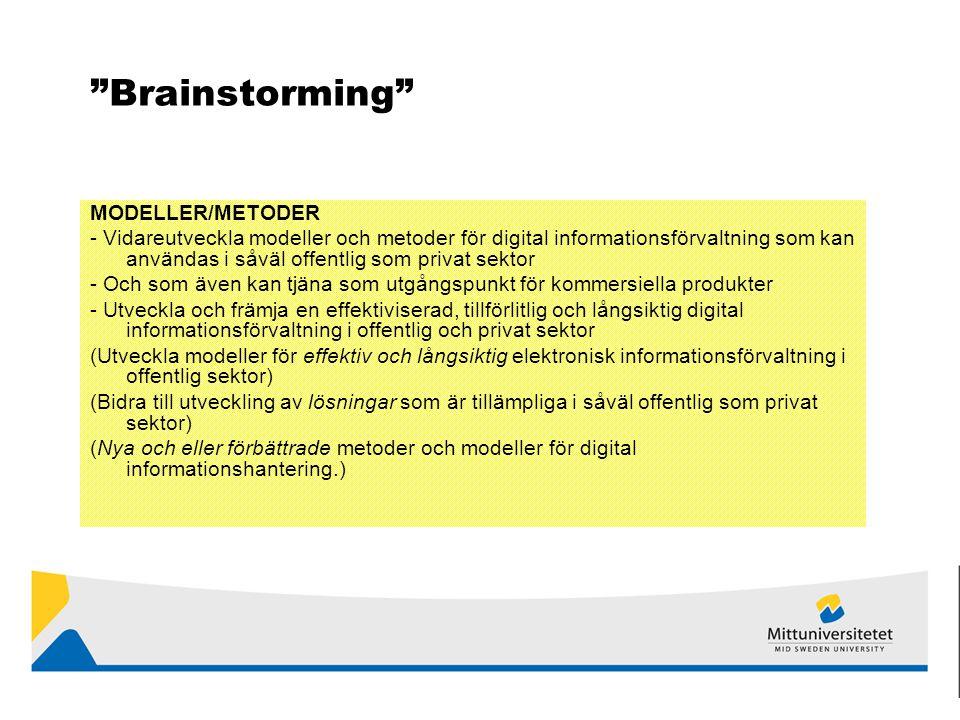 Brainstorming MODELLER/METODER - Vidareutveckla modeller och metoder för digital informationsförvaltning som kan användas i såväl offentlig som privat sektor - Och som även kan tjäna som utgångspunkt för kommersiella produkter - Utveckla och främja en effektiviserad, tillförlitlig och långsiktig digital informationsförvaltning i offentlig och privat sektor (Utveckla modeller för effektiv och långsiktig elektronisk informationsförvaltning i offentlig sektor) (Bidra till utveckling av lösningar som är tillämpliga i såväl offentlig som privat sektor) (Nya och eller förbättrade metoder och modeller för digital informationshantering.)