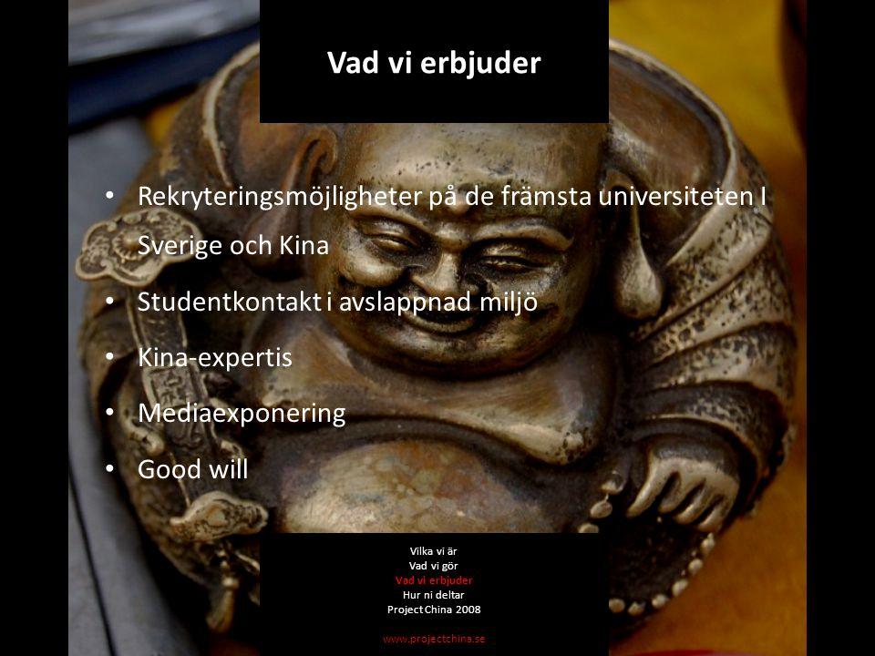 Rekryteringsmöjligheter på de främsta universiteten I Sverige och Kina Studentkontakt i avslappnad miljö Kina-expertis Mediaexponering Good will Vilka vi är Vad vi gör Vad vi erbjuder Hur ni deltar Project China 2008 www.projectchina.se Vad vi erbjuder