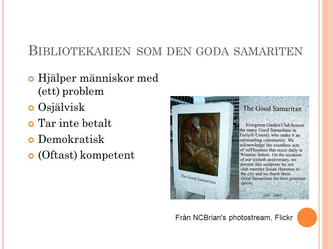 B IBLIOTEKARIEN SOM DEN GODA SAMARITEN Hjälper människor med (ett) problem Osjälvisk Tar inte betalt Demokratisk (Oftast) kompetent Från NCBrian s photostream, Flickr