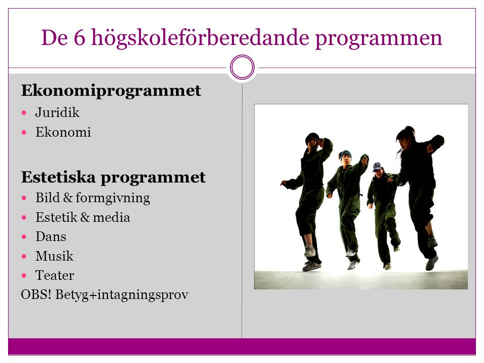 De 6 högskoleförberedande programmen Ekonomiprogrammet Juridik Ekonomi Estetiska programmet Bild & formgivning Estetik & media Dans Musik Teater OBS!