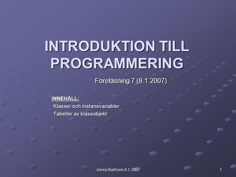 Jonny Karlsson 8.1.2007 1 INTRODUKTION TILL PROGRAMMERING Föreläsning 7 (8.1.2007) INNEHÅLL: -Klasser och instansvariabler -Tabeller av klassobjekt