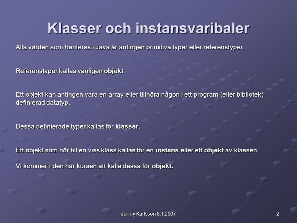 2Jonny Karlsson 8.1.2007 Klasser och instansvaribaler Alla värden som hanteras i Java är antingen primitiva typer eller referenstyper.