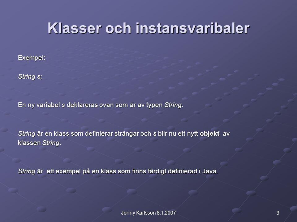 3Jonny Karlsson 8.1.2007 Klasser och instansvaribaler Exempel: String s; En ny variabel s deklareras ovan som är av typen String. String är en klass s