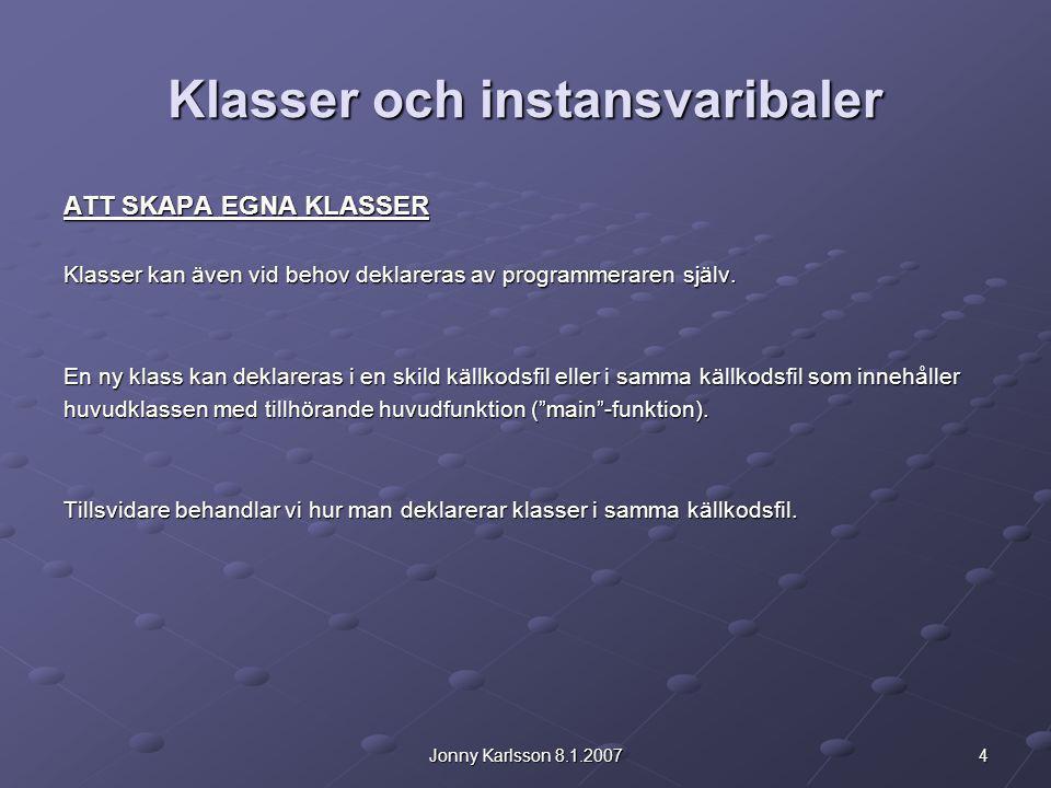 4Jonny Karlsson 8.1.2007 Klasser och instansvaribaler ATT SKAPA EGNA KLASSER Klasser kan även vid behov deklareras av programmeraren själv. En ny klas