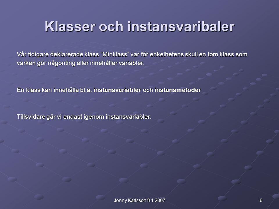 6Jonny Karlsson 8.1.2007 Klasser och instansvaribaler Vår tidigare deklarerade klass Minklass var för enkelhetens skull en tom klass som varken gör någonting eller innehåller variabler.