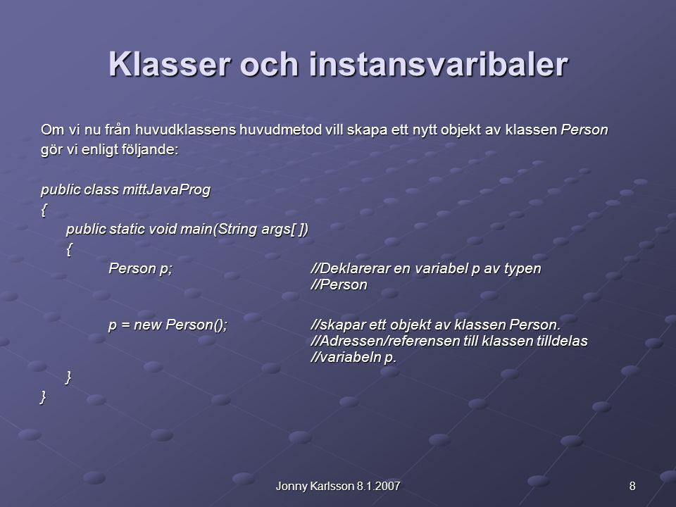 8Jonny Karlsson 8.1.2007 Klasser och instansvaribaler Om vi nu från huvudklassens huvudmetod vill skapa ett nytt objekt av klassen Person gör vi enlig