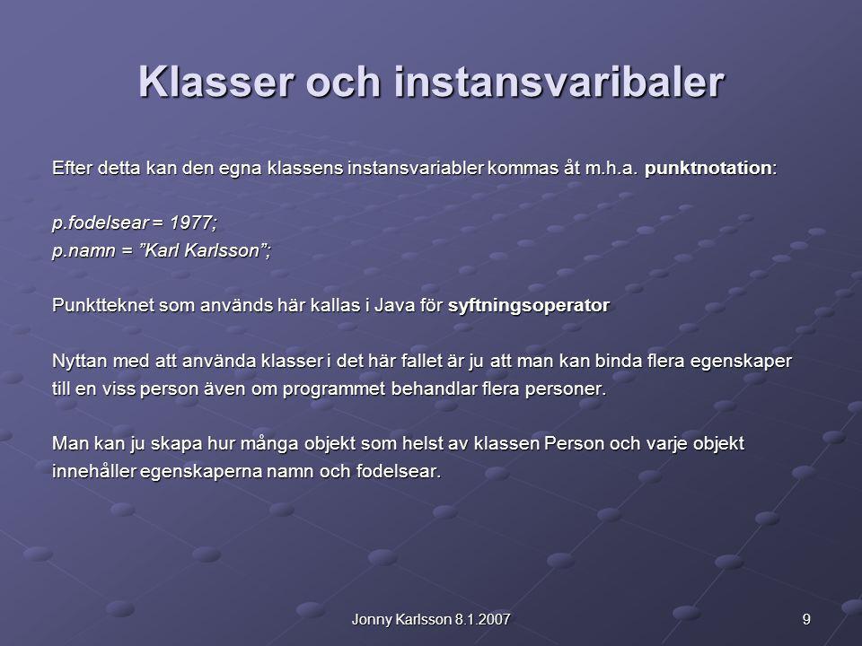 9Jonny Karlsson 8.1.2007 Klasser och instansvaribaler Efter detta kan den egna klassens instansvariabler kommas åt m.h.a. punktnotation: p.fodelsear =