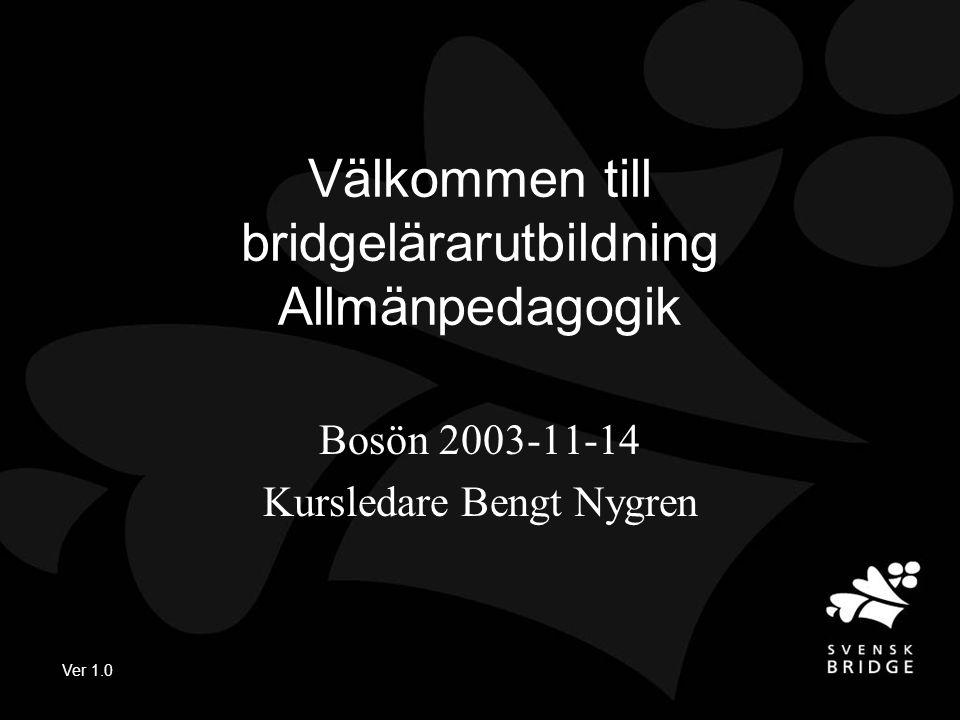 Ver 1.0 Välkommen till bridgelärarutbildning Allmänpedagogik Bosön 2003-11-14 Kursledare Bengt Nygren