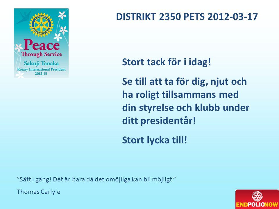 """DISTRIKT 2350 PETS 2012-03-17 """"Sätt i gång! Det är bara då det omöjliga kan bli möjligt."""" Thomas Carlyle Stort tack för i idag! Se till att ta för dig"""