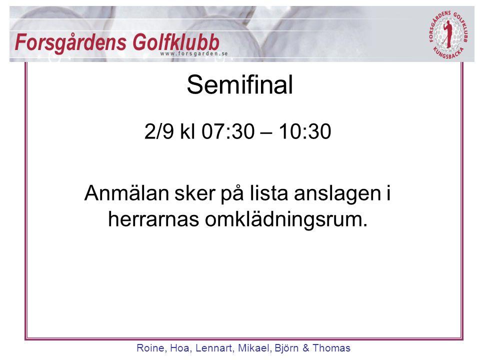 Roine, Hoa, Lennart, Mikael, Björn & Thomas 2/9 kl 07:30 – 10:30 Anmälan sker på lista anslagen i herrarnas omklädningsrum. Semifinal