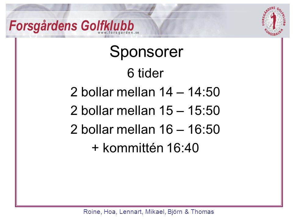 Roine, Hoa, Lennart, Mikael, Björn & Thomas 6 tider 2 bollar mellan 14 – 14:50 2 bollar mellan 15 – 15:50 2 bollar mellan 16 – 16:50 + kommittén 16:40
