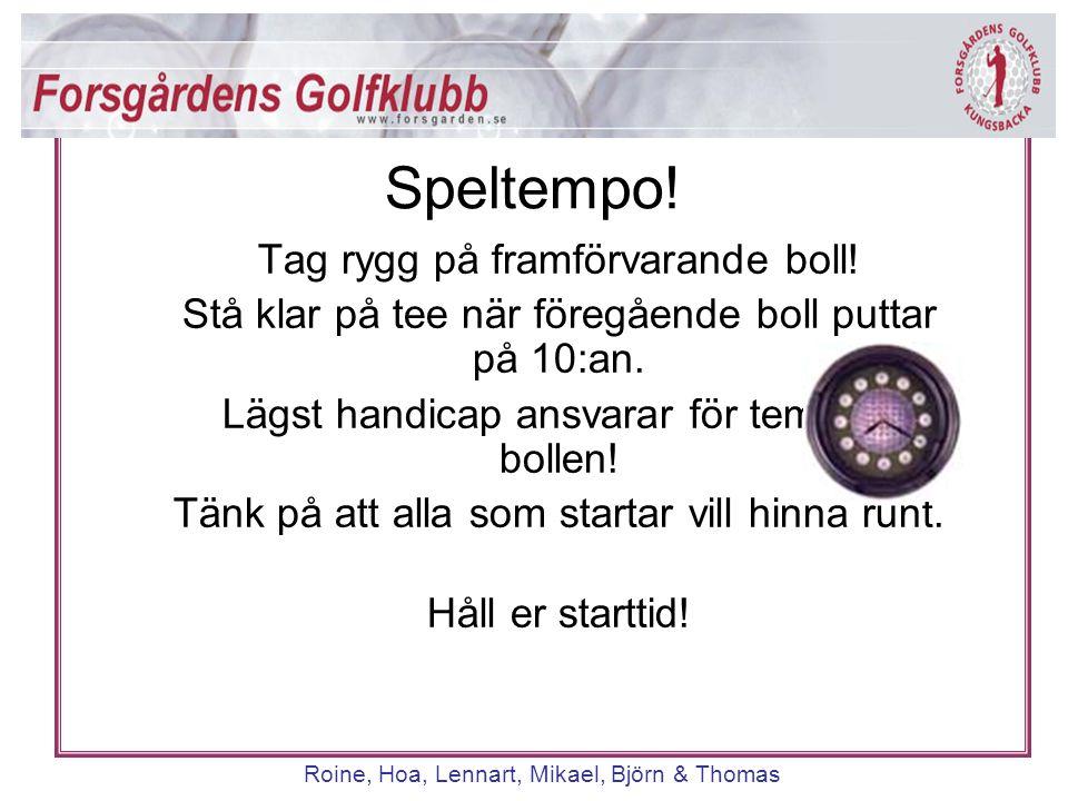 Roine, Hoa, Lennart, Mikael, Björn & Thomas Tag rygg på framförvarande boll! Stå klar på tee när föregående boll puttar på 10:an. Lägst handicap ansva