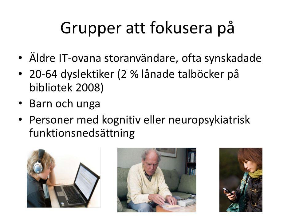 Grupper att fokusera på Äldre IT-ovana storanvändare, ofta synskadade 20-64 dyslektiker (2 % lånade talböcker på bibliotek 2008) Barn och unga Persone