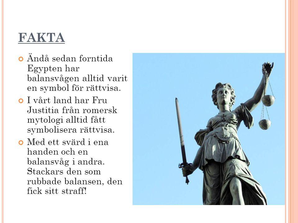 FAKTA Ändå sedan forntida Egypten har balansvågen alltid varit en symbol för rättvisa. I vårt land har Fru Justitia från romersk mytologi alltid fått