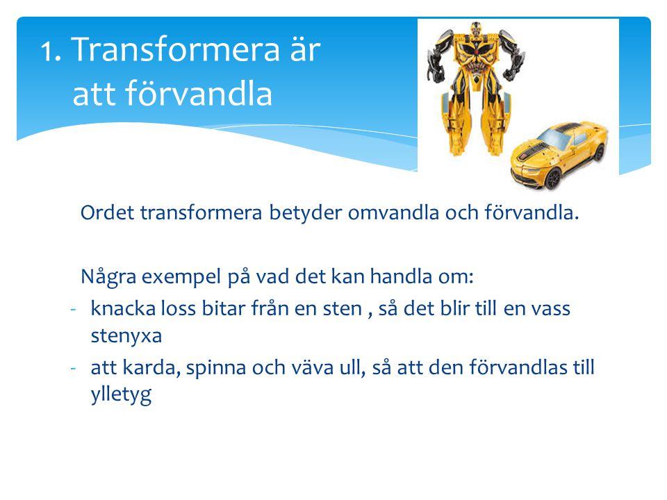Ordet transformera betyder omvandla och förvandla. Några exempel på vad det kan handla om: -knacka loss bitar från en sten, så det blir till en vass s