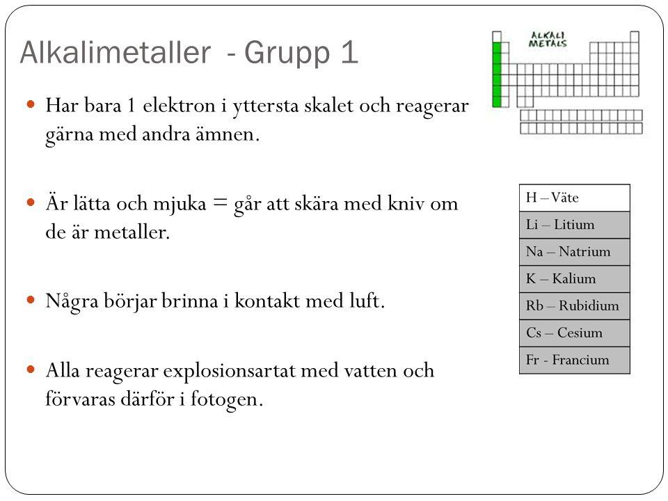 Alkalimetaller - Grupp 1 Har bara 1 elektron i yttersta skalet och reagerar gärna med andra ämnen. Är lätta och mjuka = går att skära med kniv om de ä