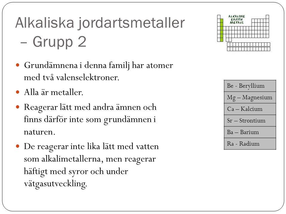 Alkaliska jordartsmetaller – Grupp 2 Grundämnena i denna familj har atomer med två valenselektroner. Alla är metaller. Reagerar lätt med andra ämnen o