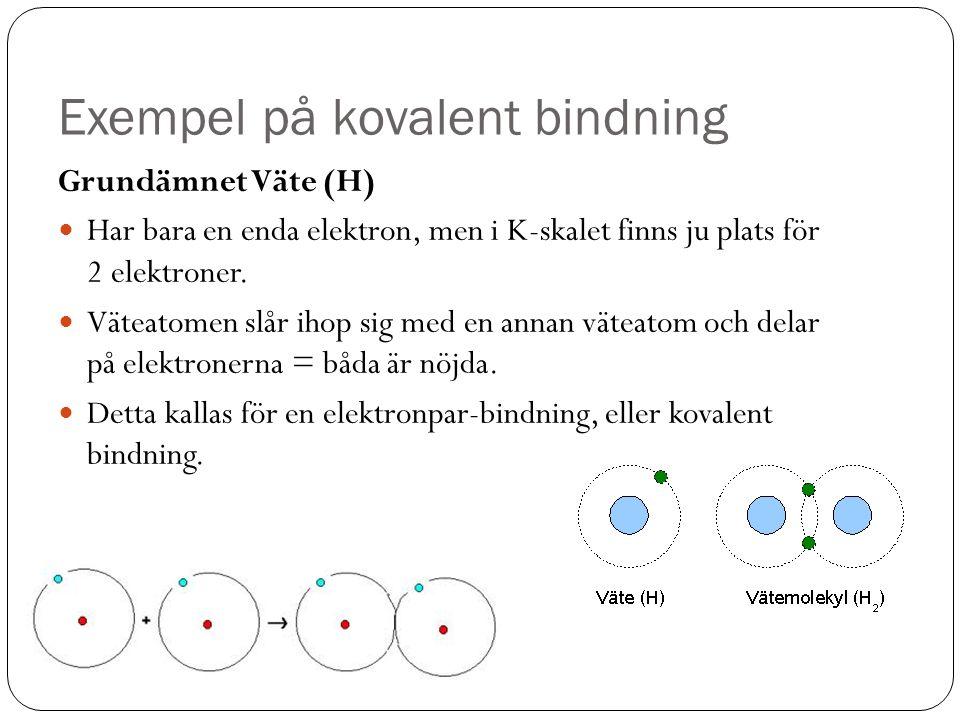 Exempel på kovalent bindning Grundämnet Väte (H) Har bara en enda elektron, men i K-skalet finns ju plats för 2 elektroner. Väteatomen slår ihop sig m