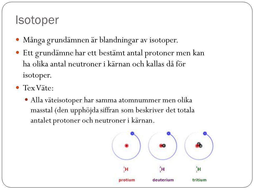 Isotoper Många grundämnen är blandningar av isotoper. Ett grundämne har ett bestämt antal protoner men kan ha olika antal neutroner i kärnan och kalla
