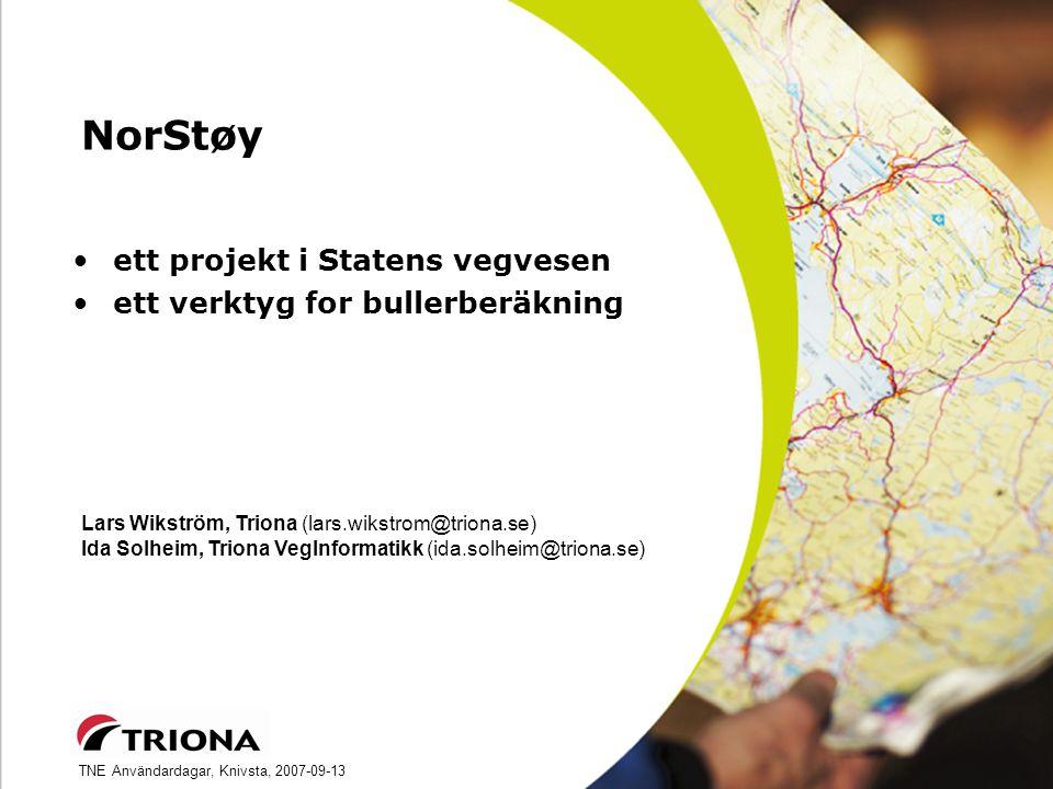 TNE Användardagar, Knivsta, 2007-09-13 NorStøy ett projekt i Statens vegvesen ett verktyg for bullerberäkning Lars Wikström, Triona (lars.wikstrom@triona.se) Ida Solheim, Triona VegInformatikk (ida.solheim@triona.se)
