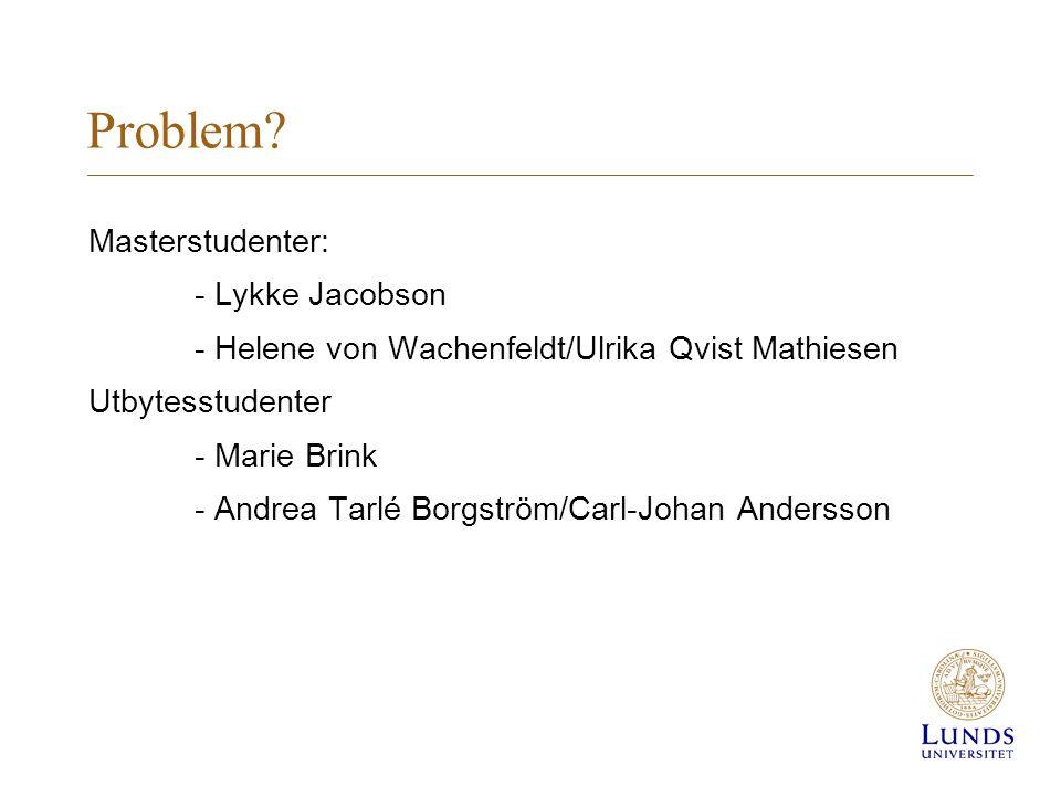 Problem? Masterstudenter: - Lykke Jacobson - Helene von Wachenfeldt/Ulrika Qvist Mathiesen Utbytesstudenter - Marie Brink - Andrea Tarlé Borgström/Car