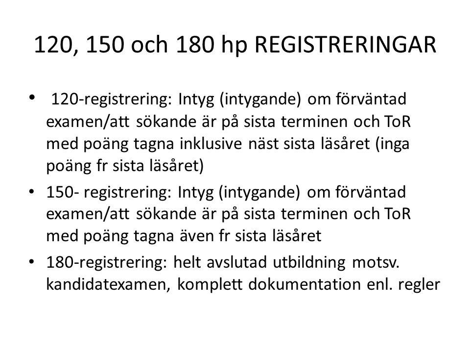 120, 150 och 180 hp REGISTRERINGAR 120-registrering: Intyg (intygande) om förväntad examen/att sökande är på sista terminen och ToR med poäng tagna inklusive näst sista läsåret (inga poäng fr sista läsåret) 150- registrering: Intyg (intygande) om förväntad examen/att sökande är på sista terminen och ToR med poäng tagna även fr sista läsåret 180-registrering: helt avslutad utbildning motsv.