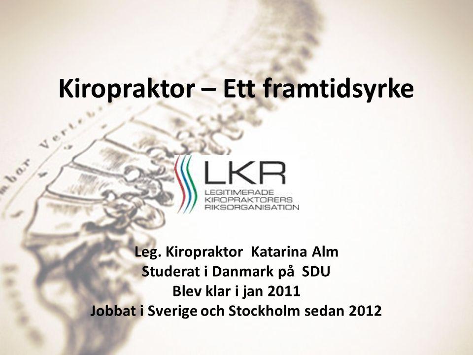 Kiropraktor – Ett framtidsyrke Leg. Kiropraktor Katarina Alm Studerat i Danmark på SDU Blev klar i jan 2011 Jobbat i Sverige och Stockholm sedan 2012