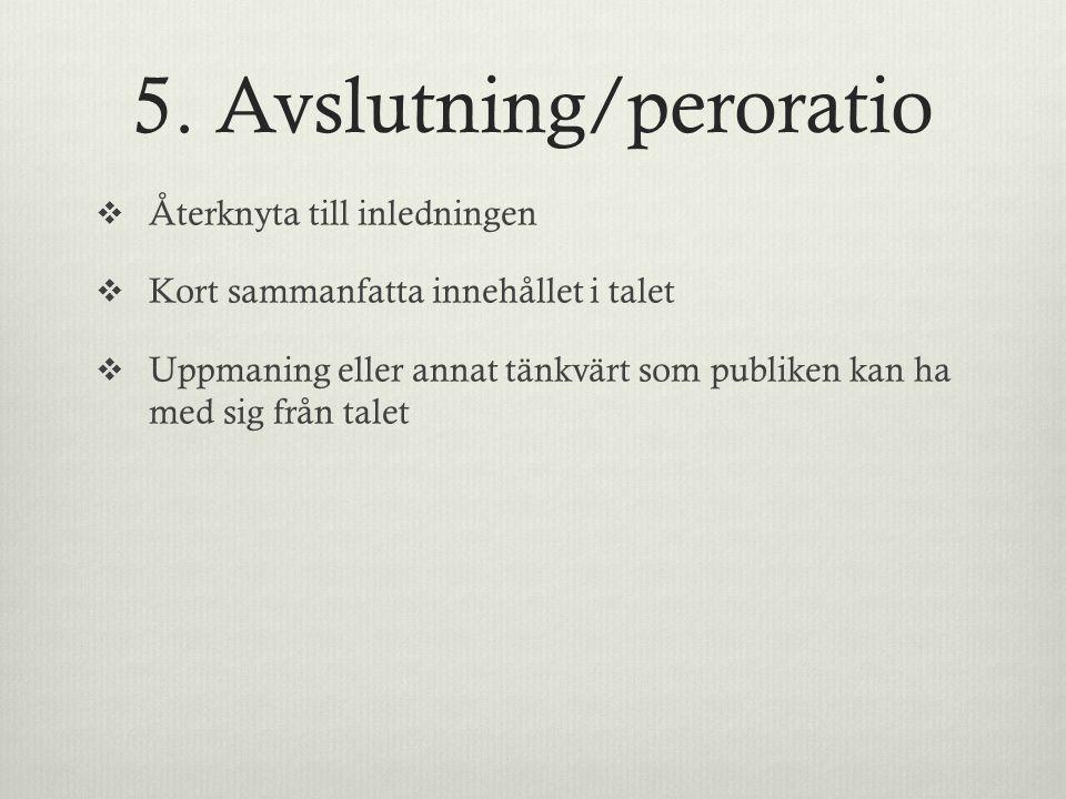 5. Avslutning/peroratio  Återknyta till inledningen  Kort sammanfatta innehållet i talet  Uppmaning eller annat tänkvärt som publiken kan ha med si