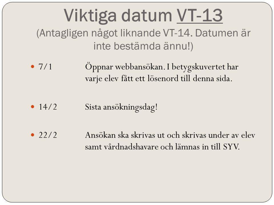 Viktiga datum VT-13 (Antagligen något liknande VT-14. Datumen är inte bestämda ännu!) 7/1Öppnar webbansökan. I betygskuvertet har varje elev fått ett