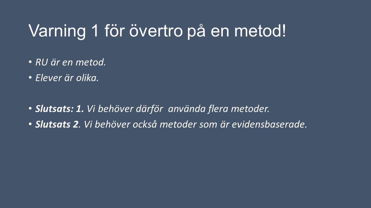 Varning 1 för övertro på en metod! RU är en metod. Elever är olika. Slutsats: 1. Vi behöver därför använda flera metoder. Slutsats 2. Vi behöver också