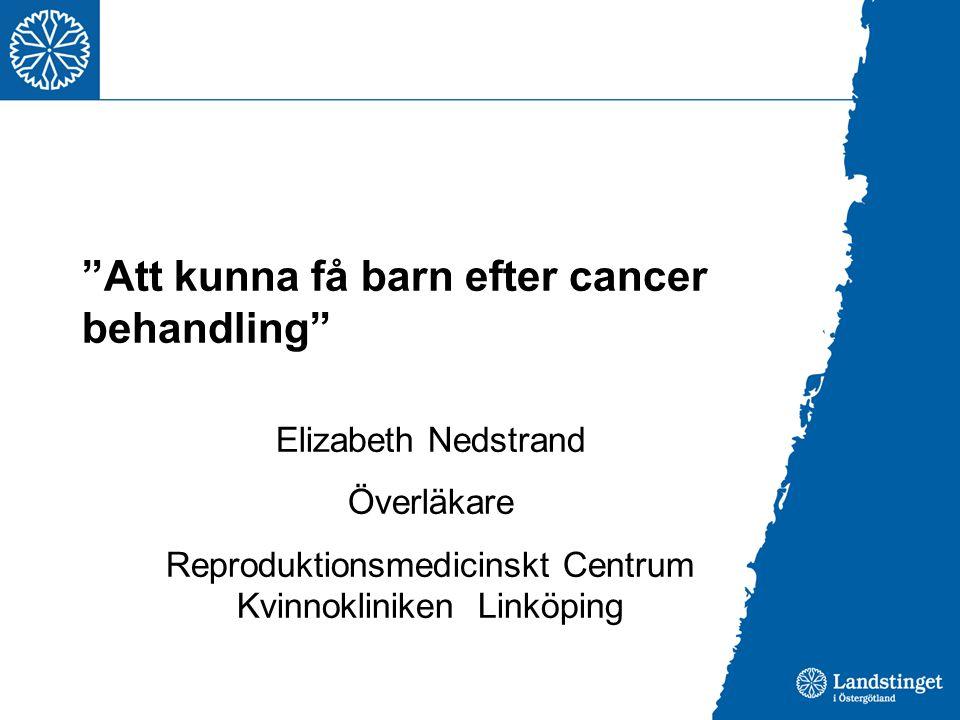 Att kunna få barn efter cancer behandling Elizabeth Nedstrand Överläkare Reproduktionsmedicinskt Centrum Kvinnokliniken Linköping