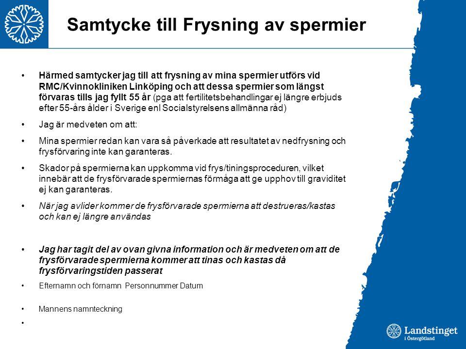Samtycke till Frysning av spermier Härmed samtycker jag till att frysning av mina spermier utförs vid RMC/Kvinnokliniken Linköping och att dessa spermier som längst förvaras tills jag fyllt 55 år (pga att fertilitetsbehandlingar ej längre erbjuds efter 55-års ålder i Sverige enl Socialstyrelsens allmänna råd) Jag är medveten om att: Mina spermier redan kan vara så påverkade att resultatet av nedfrysning och frysförvaring inte kan garanteras.
