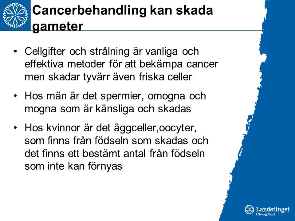 Cancerbehandling kan skada gameter Cellgifter och strålning är vanliga och effektiva metoder för att bekämpa cancer men skadar tyvärr även friska celler Hos män är det spermier, omogna och mogna som är känsliga och skadas Hos kvinnor är det äggceller,oocyter, som finns från födseln som skadas och det finns ett bestämt antal från födseln som inte kan förnyas