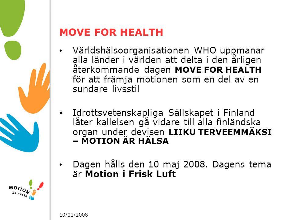10/01/2008 MOVE FOR HEALTH Världshälsoorganisationen WHO uppmanar alla länder i världen att delta i den årligen återkommande dagen MOVE FOR HEALTH för att främja motionen som en del av en sundare livsstil Idrottsvetenskapliga Sällskapet i Finland låter kallelsen gå vidare till alla finländska organ under devisen LIIKU TERVEEMMÄKSI – MOTION ÄR HÄLSA Dagen hålls den 10 maj 2008.
