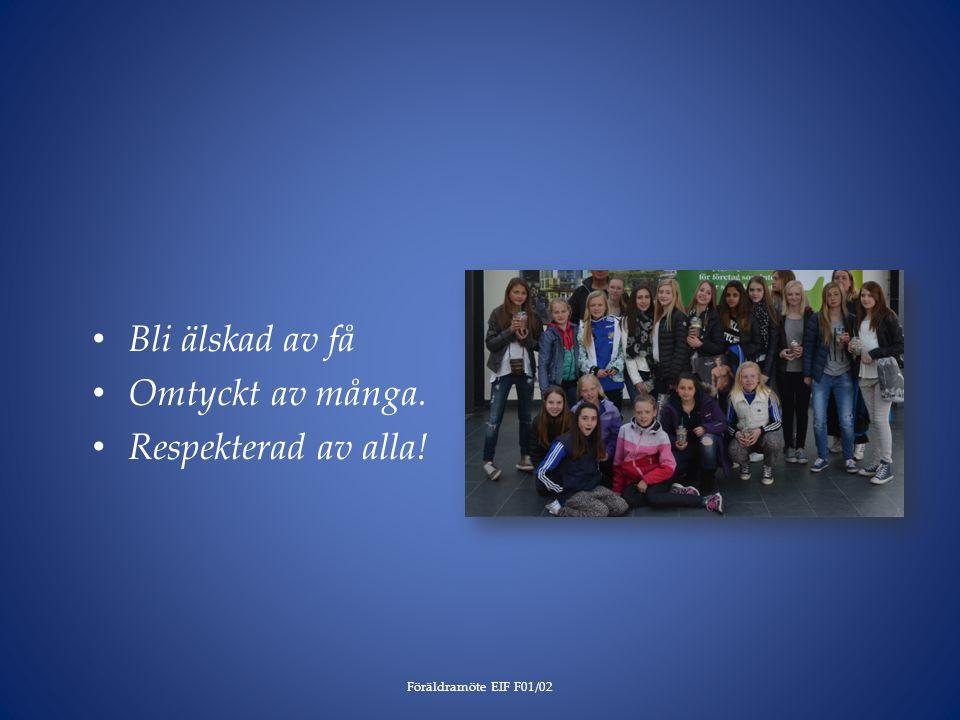 Bli älskad av få Omtyckt av många. Respekterad av alla! Föräldramöte EIF F01/02