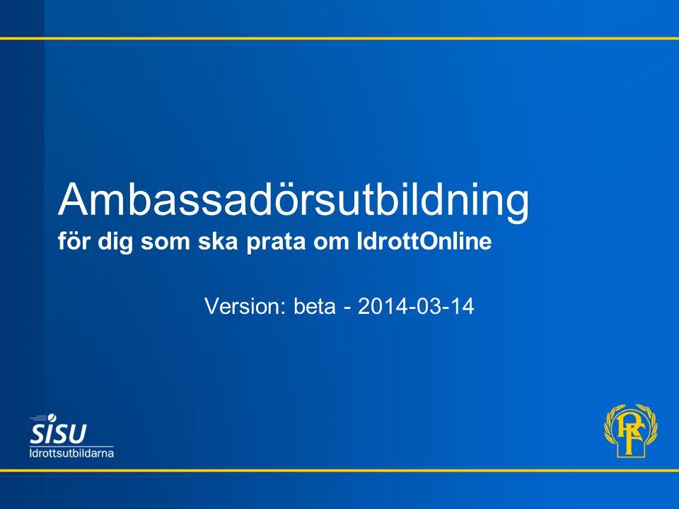 Ambassadörsutbildning för dig som ska prata om IdrottOnline Version: beta - 2014-03-14