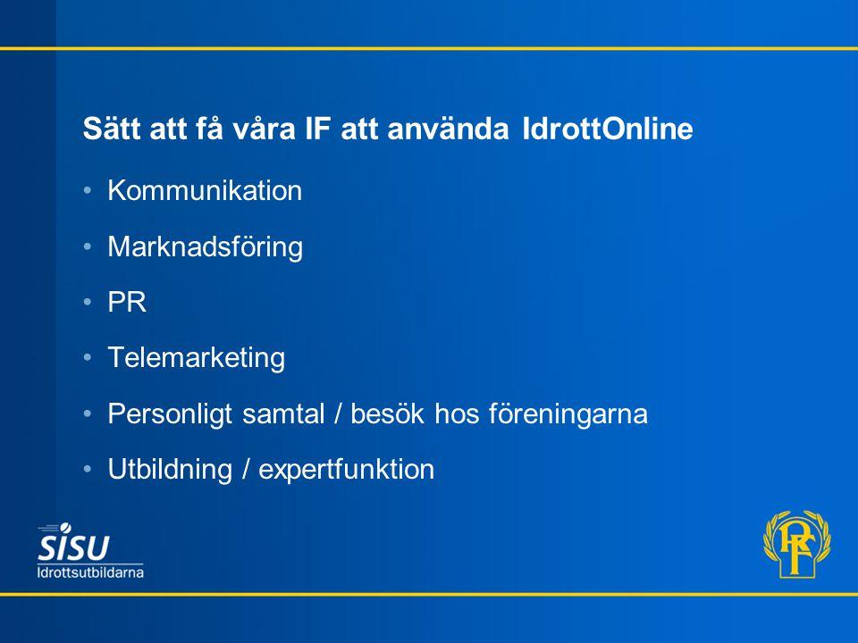 Sätt att få våra IF att använda IdrottOnline Kommunikation Marknadsföring PR Telemarketing Personligt samtal / besök hos föreningarna Utbildning / expertfunktion