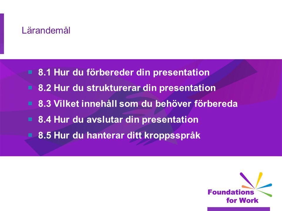 Lärandemål  8.1 Hur du förbereder din presentation  8.2 Hur du strukturerar din presentation  8.3 Vilket innehåll som du behöver förbereda  8.4 Hur du avslutar din presentation  8.5 Hur du hanterar ditt kroppsspråk