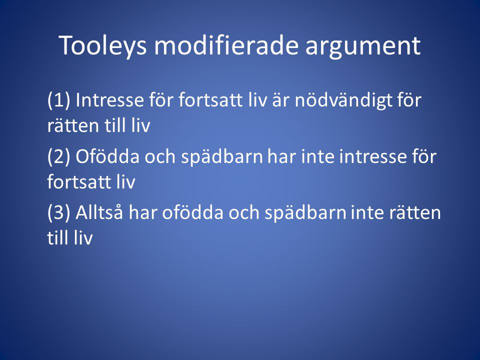 Tooleys modifierade argument (1) Intresse för fortsatt liv är nödvändigt för rätten till liv (2) Ofödda och spädbarn har inte intresse för fortsatt liv (3) Alltså har ofödda och spädbarn inte rätten till liv