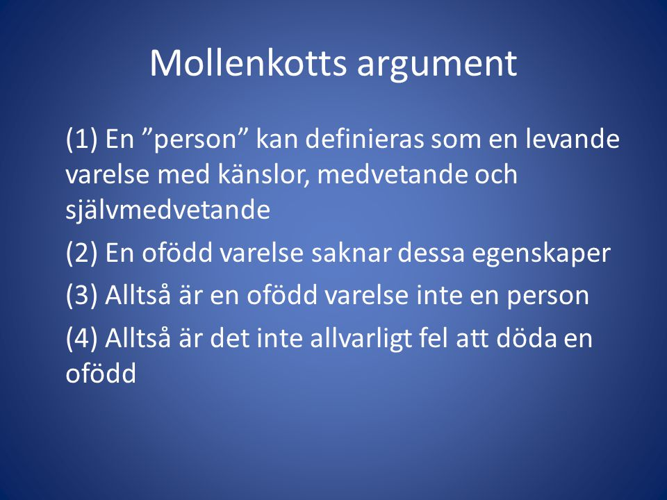 Mollenkotts argument (1) En person kan definieras som en levande varelse med känslor, medvetande och självmedvetande (2) En ofödd varelse saknar dessa egenskaper (3) Alltså är en ofödd varelse inte en person (4) Alltså är det inte allvarligt fel att döda en ofödd