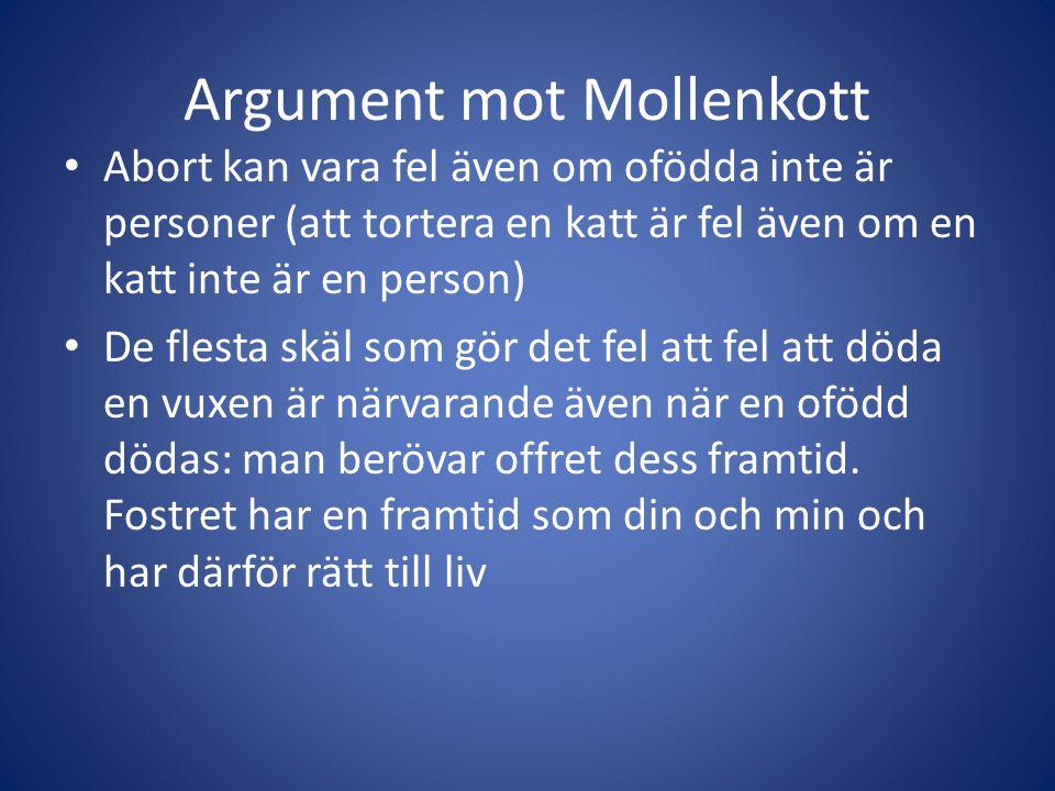 Argument mot Mollenkott Abort kan vara fel även om ofödda inte är personer (att tortera en katt är fel även om en katt inte är en person) De flesta skäl som gör det fel att fel att döda en vuxen är närvarande även när en ofödd dödas: man berövar offret dess framtid.