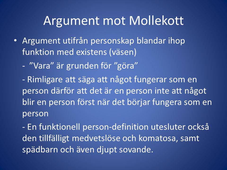 Argument mot Mollekott Argument utifrån personskap blandar ihop funktion med existens (väsen) - Vara är grunden för göra - Rimligare att säga att något fungerar som en person därför att det är en person inte att något blir en person först när det börjar fungera som en person - En funktionell person-definition utesluter också den tillfälligt medvetslöse och komatosa, samt spädbarn och även djupt sovande.