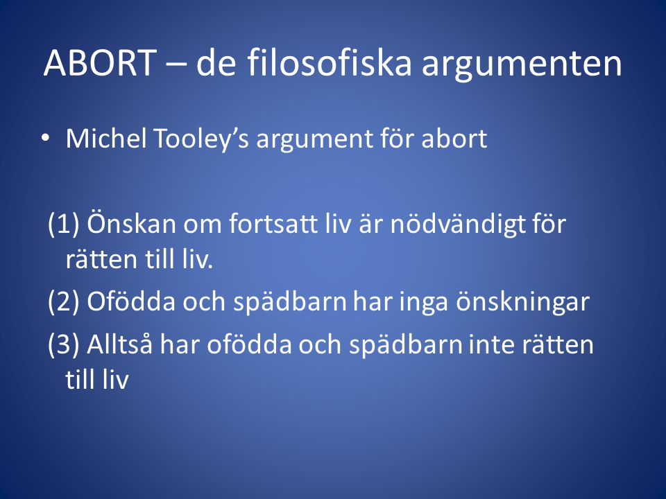ABORT – de filosofiska argumenten Michel Tooley's argument för abort (1) Önskan om fortsatt liv är nödvändigt för rätten till liv.