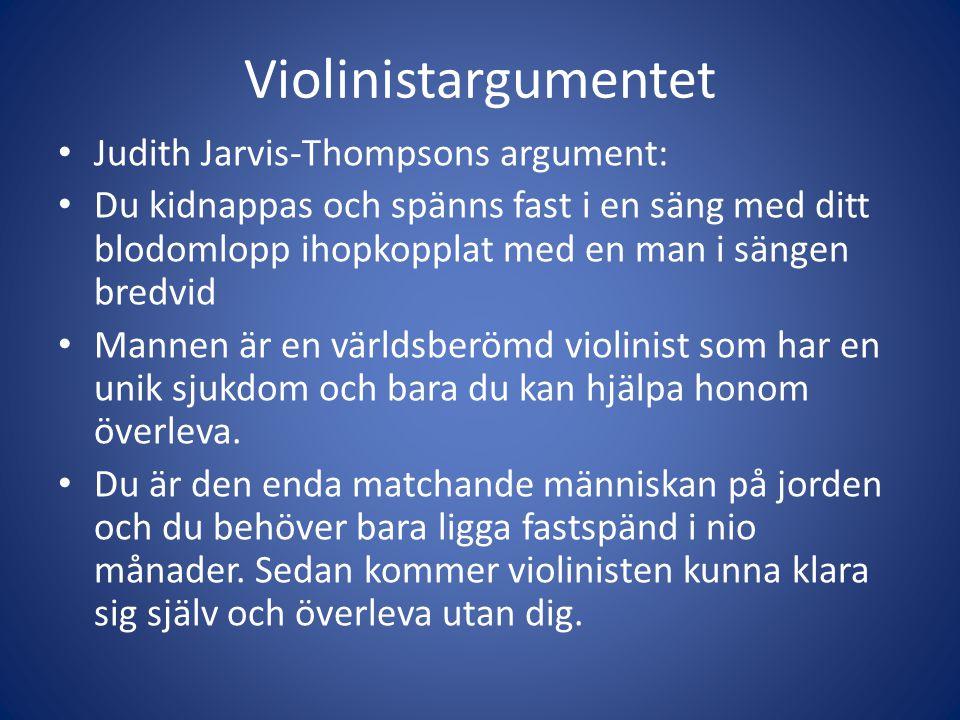 Violinistargumentet Judith Jarvis-Thompsons argument: Du kidnappas och spänns fast i en säng med ditt blodomlopp ihopkopplat med en man i sängen bredvid Mannen är en världsberömd violinist som har en unik sjukdom och bara du kan hjälpa honom överleva.