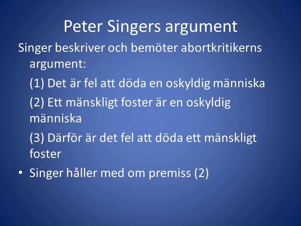 Peter Singers argument Singer beskriver och bemöter abortkritikerns argument: (1) Det är fel att döda en oskyldig människa (2) Ett mänskligt foster är en oskyldig människa (3) Därför är det fel att döda ett mänskligt foster Singer håller med om premiss (2)