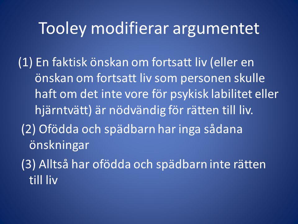 Tooley modifierar argumentet (1) En faktisk önskan om fortsatt liv (eller en önskan om fortsatt liv som personen skulle haft om det inte vore för psykisk labilitet eller hjärntvätt) är nödvändig för rätten till liv.